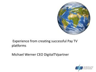 Experience from creating successful Pay TV platforms   Michael Werner CEO DigitalTVpartner