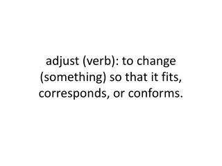 adjust (verb):  to change (something) so that it fits, corresponds, or  conforms.