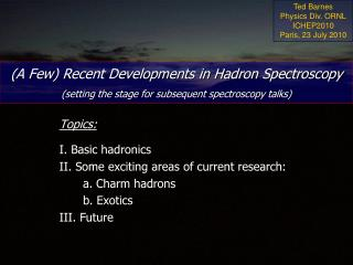 Topics: I. Basic hadronics II. Some exciting areas of current research: 	a. Charm hadrons