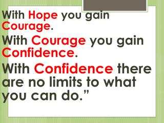 With  Hope  you gain  Courage . With  Courage  you gain  Confidence .