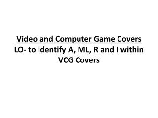 Video and Computer Game Covers LO- to identify A, ML, R and I within VCG Covers