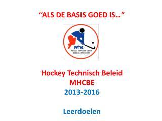 """""""ALS DE BASIS GOED IS…"""" Hockey Technisch Beleid MHCBE 2013-2016 Leerdoelen"""