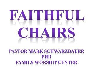 Faithful  Chairs Pastor Mark Schwarzbauer PhD Family Worship  Center