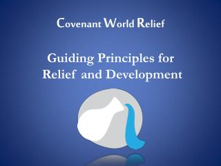 C ovenant  W orld  R elief Guiding Principles for  Relief and Development