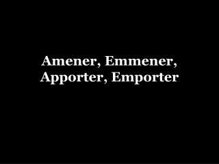 Amener ,  Emmener ,  Apporter ,  Emporter