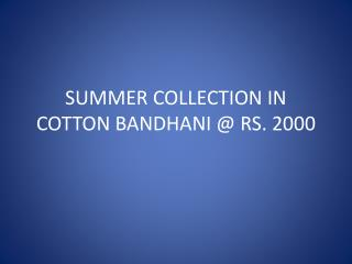SUMMER COLLECTION IN COTTON BANDHANI  @ RS.  2000