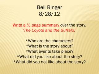 Bell  Ringer  8/28/12 Write a ½ page summary  over the story,  ' The Coyote and the Buffalo.'