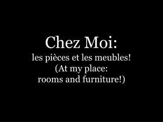Chez  Moi : les  pièces  et les  meubles ! (At my place: rooms  and furniture!)