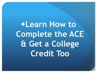 Learn How to Complete the ACE & Get a College Credit Too