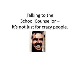 Talking to the  School Counsellor –  it's not just for crazy people.