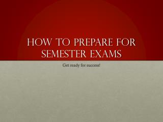 How to Prepare for  S emester Exams