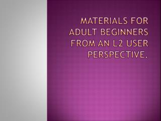 Materials for Adult Beginners from an  L2  User Perspective .