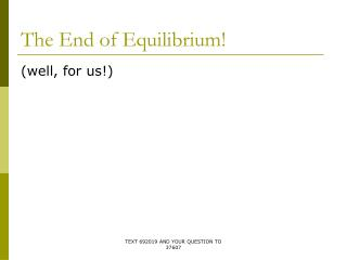 The End of Equilibrium!