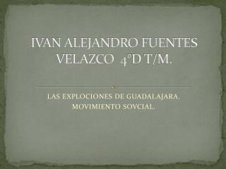 IVAN ALEJANDRO FUENTES VELAZCO  4°D T/M.