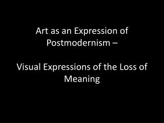 Art as an Expression of Postmodernism – Visual Expressions of the Loss of Meaning
