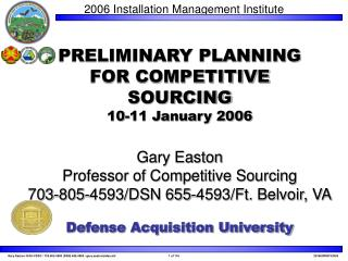 PRELIMINARY PLANNING FOR COMPETITIVE  SOURCING 10-11 January 2006  Gary Easton Professor of Competitive Sourcing 703-805