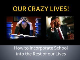 OUR CRAZY LIVES!