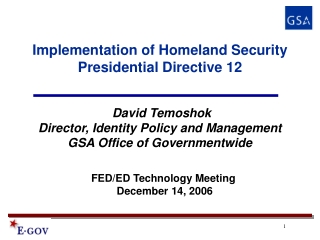 The Government-wide Implementation of Homeland Security Presidential  Directive 12 HSPD-12     David Temoshok  Director,