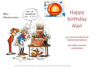 Happy  birthday Alan  our common interest  for  fundamental physics Our GOLF  common  contribution