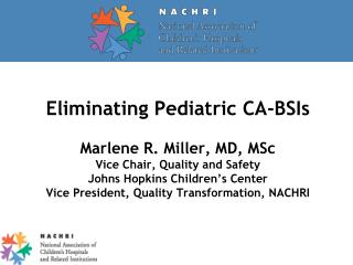 Eliminating Pediatric CA-BSIs  Marlene R. Miller, MD, MSc Vice Chair, Quality and Safety Johns Hopkins Children s Center