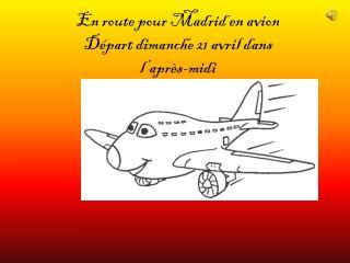 En route pour Madrid en avion Départ dimanche 21 avril dans  l'après-midi