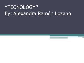 """""""TECNOLOGY"""" By: Alexandra Ramón Lozano"""
