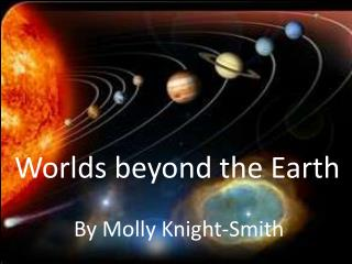 Worlds beyond the  Earth By  Molly Knight-Smith
