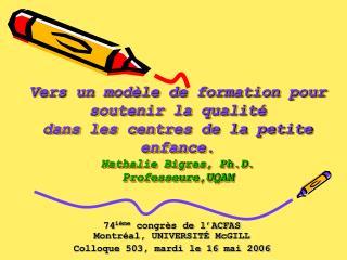 Vers un mod le de formation pour soutenir la qualit  dans les centres de la petite enfance. Nathalie Bigras, Ph.D. Profe