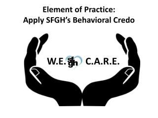 Element of Practice:  Apply SFGH's Behavioral Credo