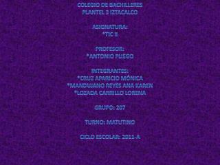 COLEGIO DE BACHILLERES PLANTEL 3 IZTACALCO ASIGNATURA:  * TIC II PROFESOR:  *ANTONIO PLIEGO