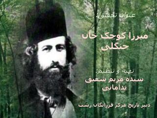 عنوان تحقیق : میرزا  کوچک خان  جنگلی