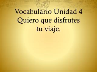 Vocabulario Unidad  4 Quiero que disfrutes tu viaje .