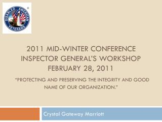 2011 MID-WINTER CONFERENCE INSPECTOR GENERAL s WORKSHOP FEBRUARY 28, 2011   Protecting and Preserving the Integrity and
