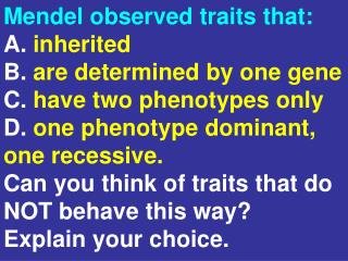Mendel observed traits that: A.  inherited B.  are determined by one gene