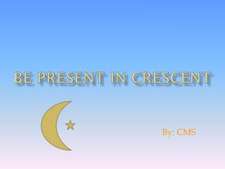 Be present in crescent