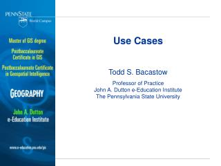 Use Cases Todd S. Bacastow Professor of Practice John A. Dutton e-Education Institute