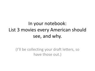 In your notebook:  List 3 movies every American should see, and why.