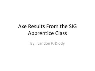 Axe Results From the SIG Apprentice Class
