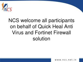 NCS welcome all participants on behalf of Quick Heal Anti Virus and Fortinet Firewall solution