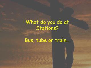 What do you do at Stations? Bus, tube or train�