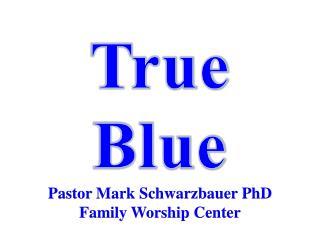 True Blue Pastor  Mark Schwarzbauer PhD Family Worship  Center