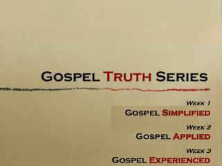 Week 1 Gospel  Simplified Week 2 Gospel  Applied Week 3 Gospel  Experienced