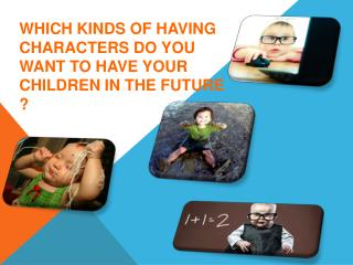 WHICH KINDS OF HAVING CHARACTERS DO YOU WANT TO HAVE YOUR CHILDREN IN THE FUTURE ?