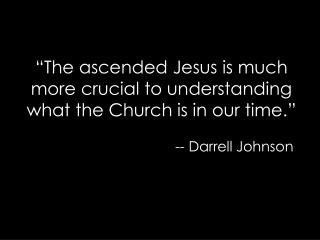 """The ascended Jesus is much more crucial to understanding what the Church is in our time."""