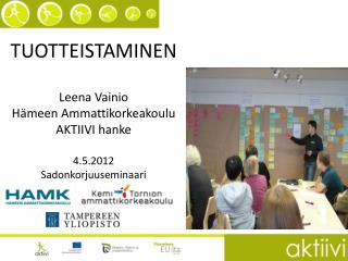 TUOTTEISTAMINEN Leena Vainio Hämeen Ammattikorkeakoulu AKTIIVI hanke 4.5.2012 Sadonkorjuuseminaari