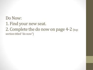 "Do Now: 1. Find your new seat. 2. Complete the do now on page 4-2  (top section titled ""do now"")"