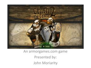 An armorgames game Presented by: John  Moriarity
