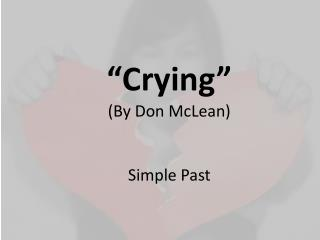�Crying� (By Don McLean) Simple  Past