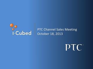 PTC Channel Sales Meeting October 18, 2013