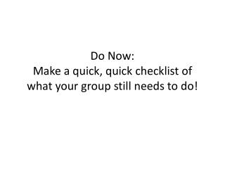 Do Now: Make a quick, quick checklist of what your group still needs to do!